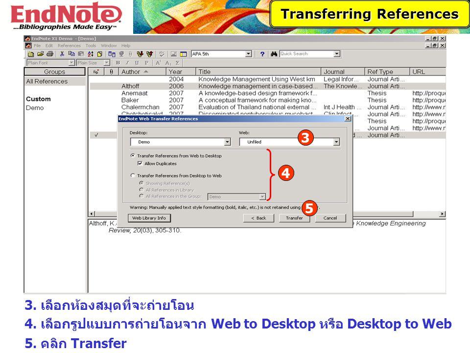 Transferring References 3 3. เลือกห้องสมุดที่จะถ่ายโอน 4. เลือกรูปแบบการถ่ายโอนจาก Web to Desktop หรือ Desktop to Web 4 5 5. คลิก Transfer