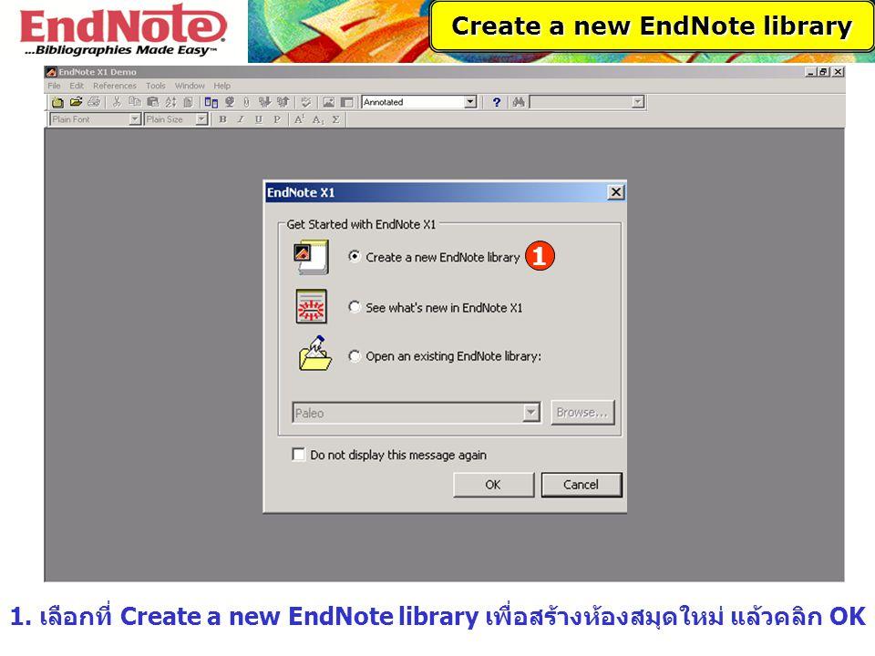 1. เลือกที่ Create a new EndNote library เพื่อสร้างห้องสมุดใหม่ แล้วคลิก OK 1 Create a new EndNote library