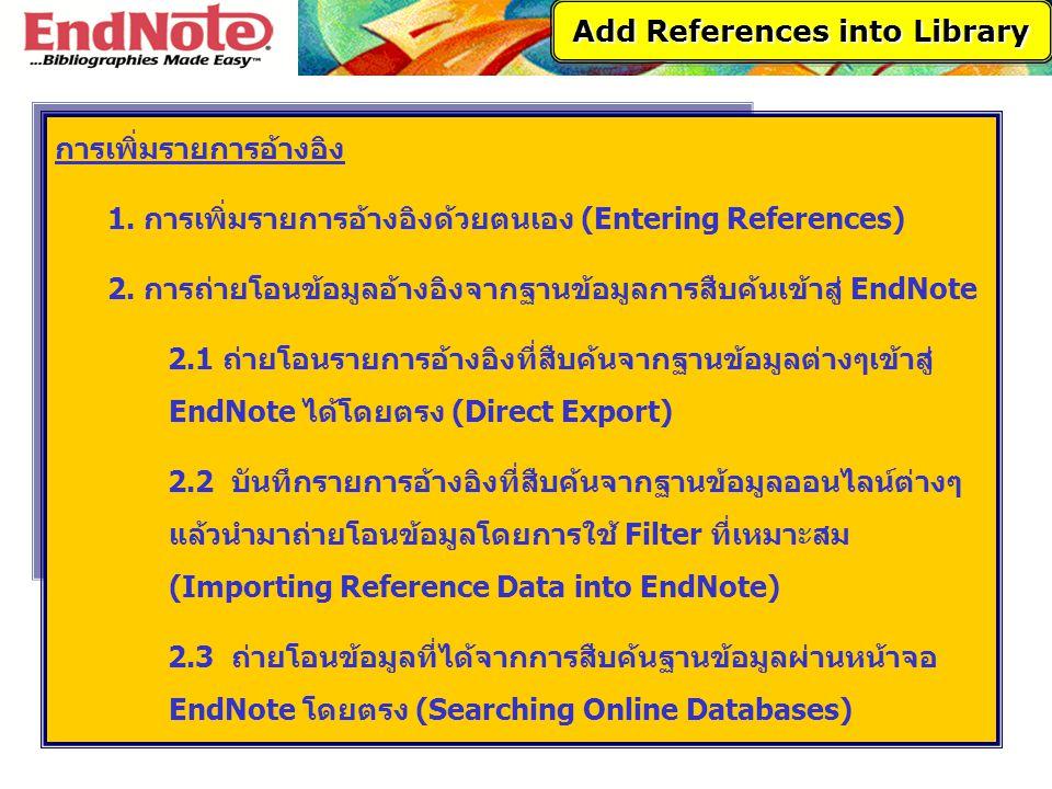การเพิ่มรายการอ้างอิง 1. การเพิ่มรายการอ้างอิงด้วยตนเอง (Entering References) 2. การถ่ายโอนข้อมูลอ้างอิงจากฐานข้อมูลการสืบค้นเข้าสู่ EndNote 2.1 ถ่ายโ