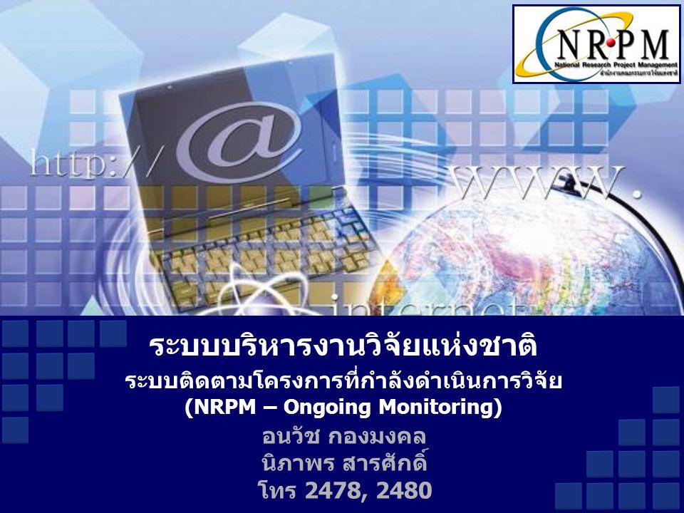 อนวัช กองมงคล นิภาพร สารศักดิ์ โทร 2478, 2480 ระบบบริหารงานวิจัยแห่งชาติ ระบบติดตามโครงการที่กำลังดำเนินการวิจัย (NRPM – Ongoing Monitoring)