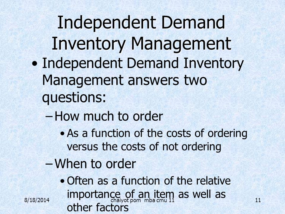 8/18/2014chaiyot pom mba cmu 1111 Independent Demand Inventory Management Independent Demand Inventory Management answers two questions: –How much to
