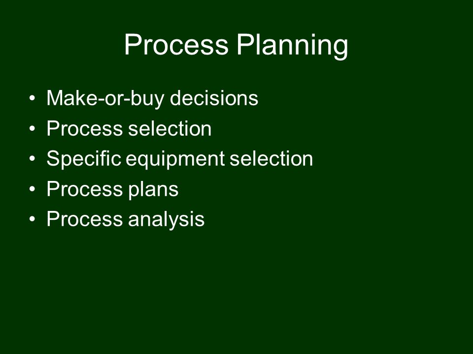 Process Planning Make-or-buy decisions Process selection Specific equipment selection Process plans Process analysis