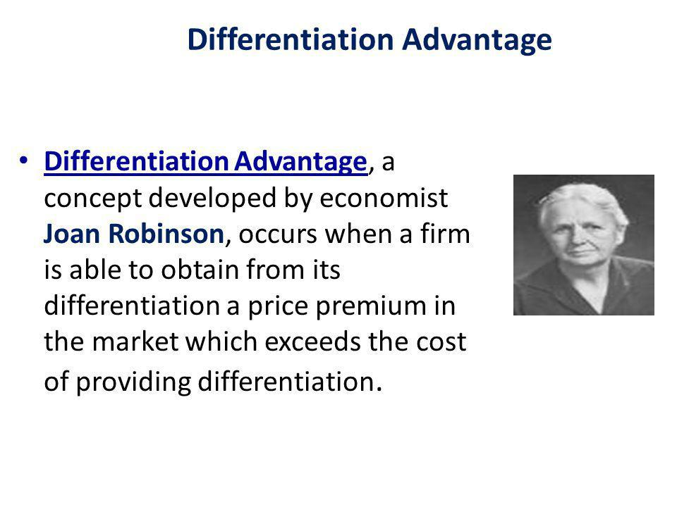 Differentiation Advantage Differentiation Advantage, a concept developed by economist Joan Robinson, occurs when a firm is able to obtain from its differentiation a price premium in the market which exceeds the cost of providing differentiation.