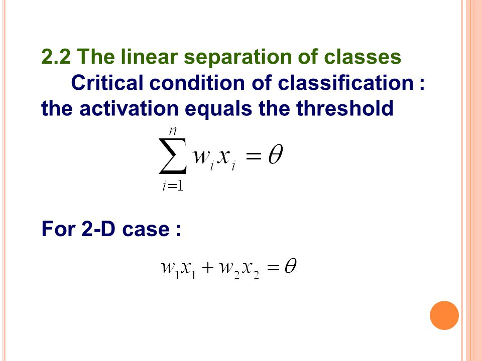 2.2 The linear separation of classes Critical condition of classification : the activation equals the threshold For 2-D case :