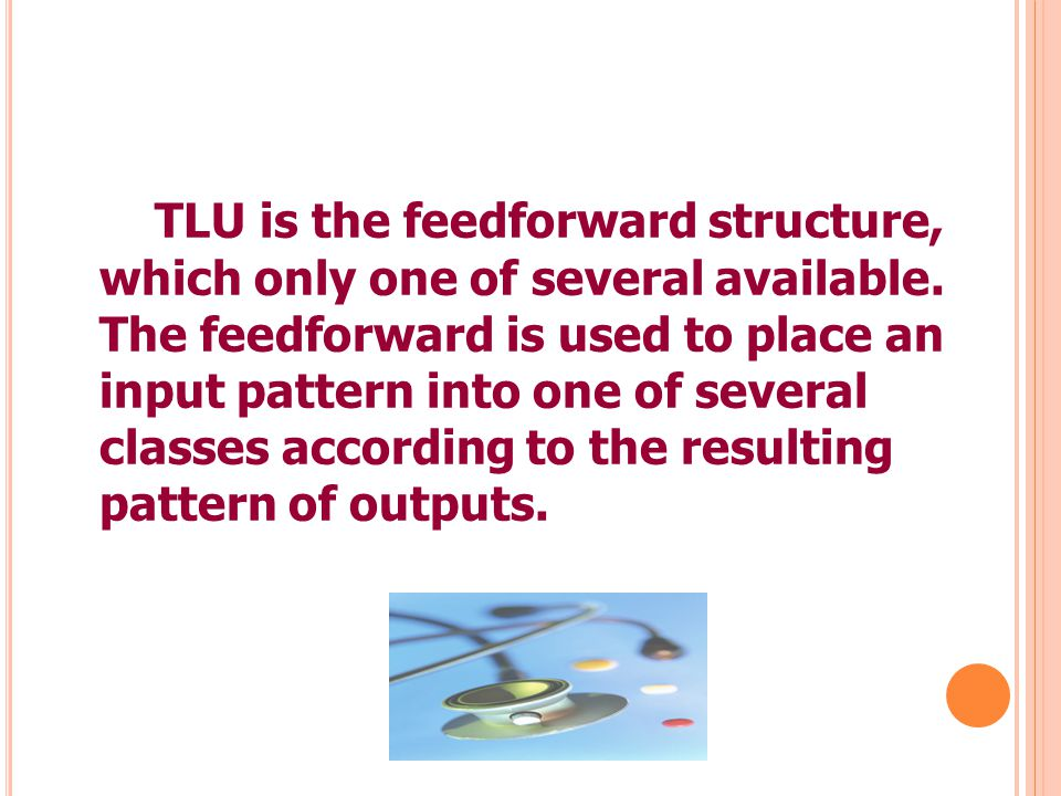 2 TLU is the feedforward structure, which only one of several available. The feedforward is used to place an input pattern into one of several classes