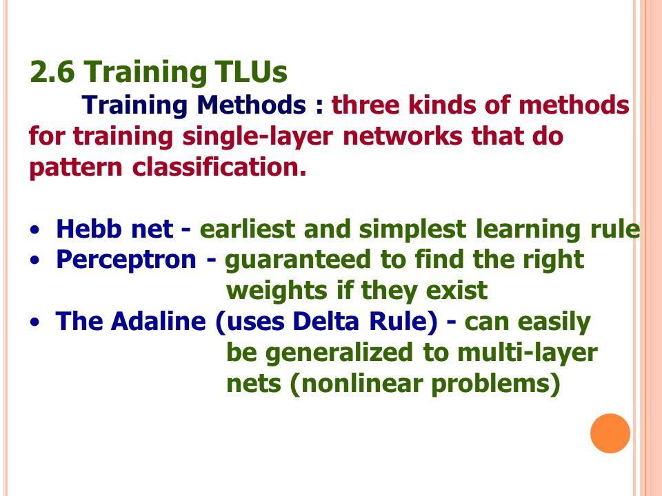 2.6 Training TLUs Training Methods : three kinds of methods for training single-layer networks that do pattern classification. Hebb net - earliest and