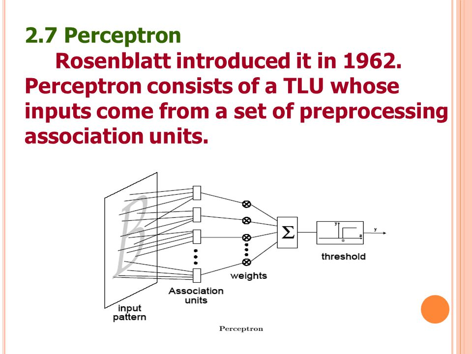 30 2.7 Perceptron Rosenblatt introduced it in 1962. Perceptron consists of a TLU whose inputs come from a set of preprocessing association units.