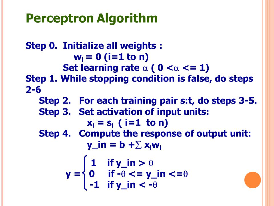 Perceptron Algorithm Step 0. Initialize all weights : w i = 0 (i=1 to n) Set learning rate  ( 0 <  <= 1) Step 1. While stopping condition is false,