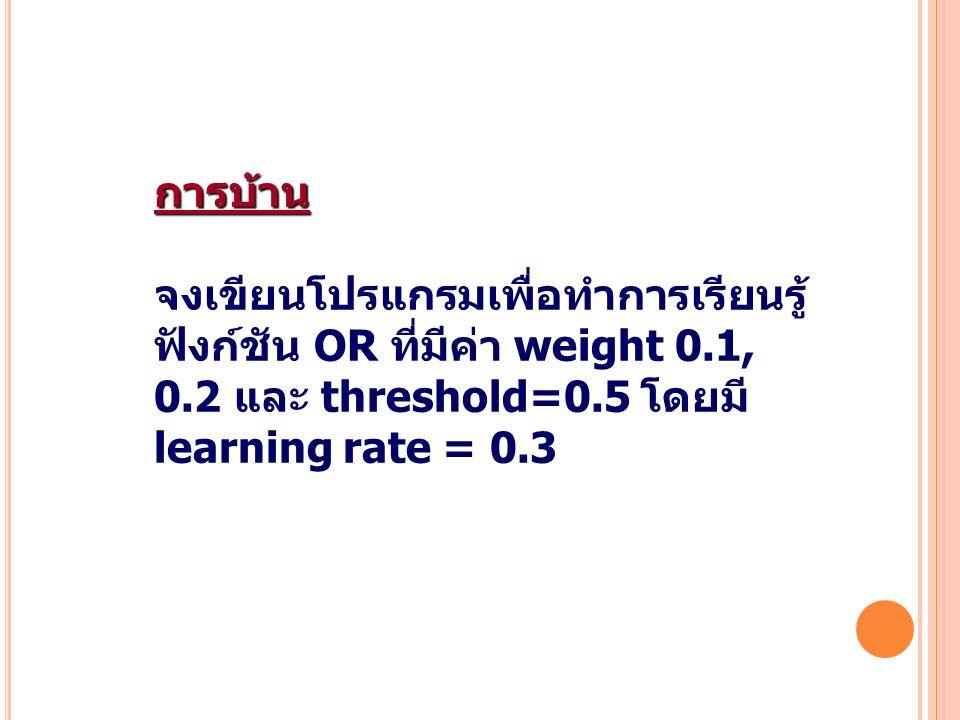 37 การบ้าน จงเขียนโปรแกรมเพื่อทำการเรียนรู้ ฟังก์ชัน OR ที่มีค่า weight 0.1, 0.2 และ threshold=0.5 โดยมี learning rate = 0.3