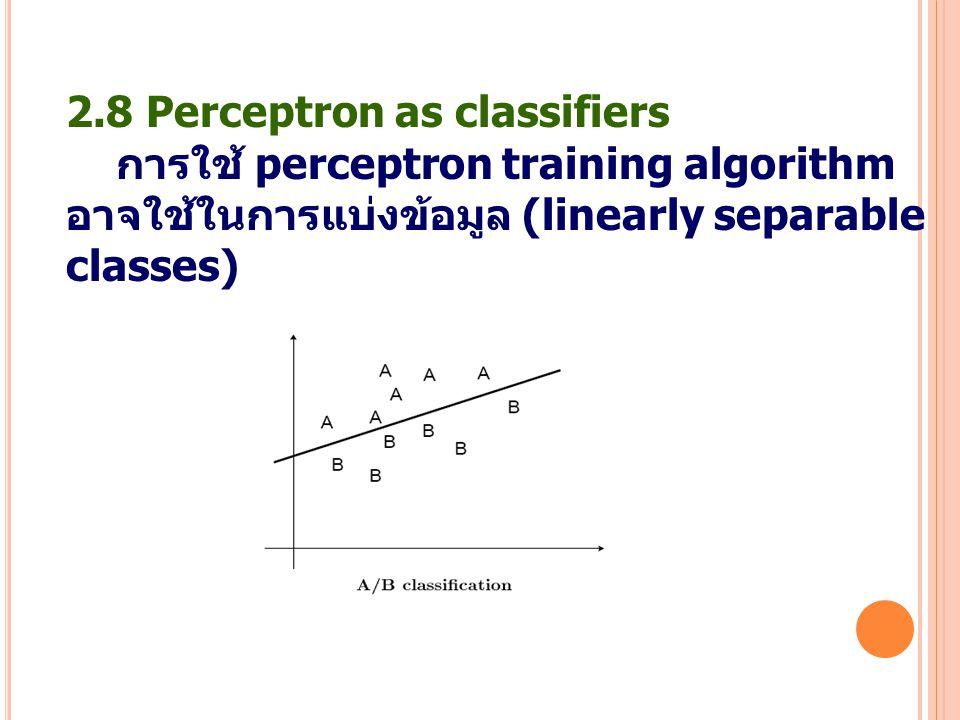 2.8 Perceptron as classifiers การใช้ perceptron training algorithm อาจใช้ในการแบ่งข้อมูล (linearly separable classes)