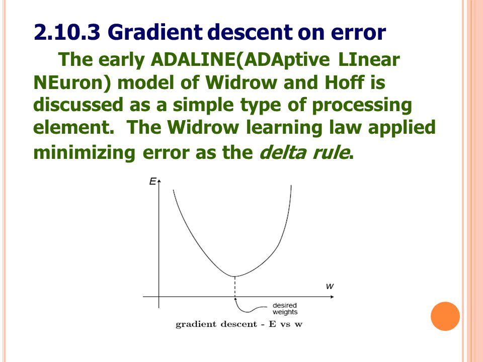 51 2.10.3 Gradient descent on error The early ADALINE(ADAptive LInear NEuron) model of Widrow and Hoff is discussed as a simple type of processing ele