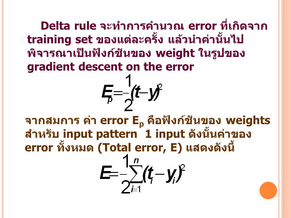 Delta rule จะทำการคำนวณ error ที่เกิดจาก training set ของแต่ละครั้ง แล้วนำค่านั้นไป พิจารณาเป็นฟังก์ชันของ weight ในรูปของ gradient descent on the err