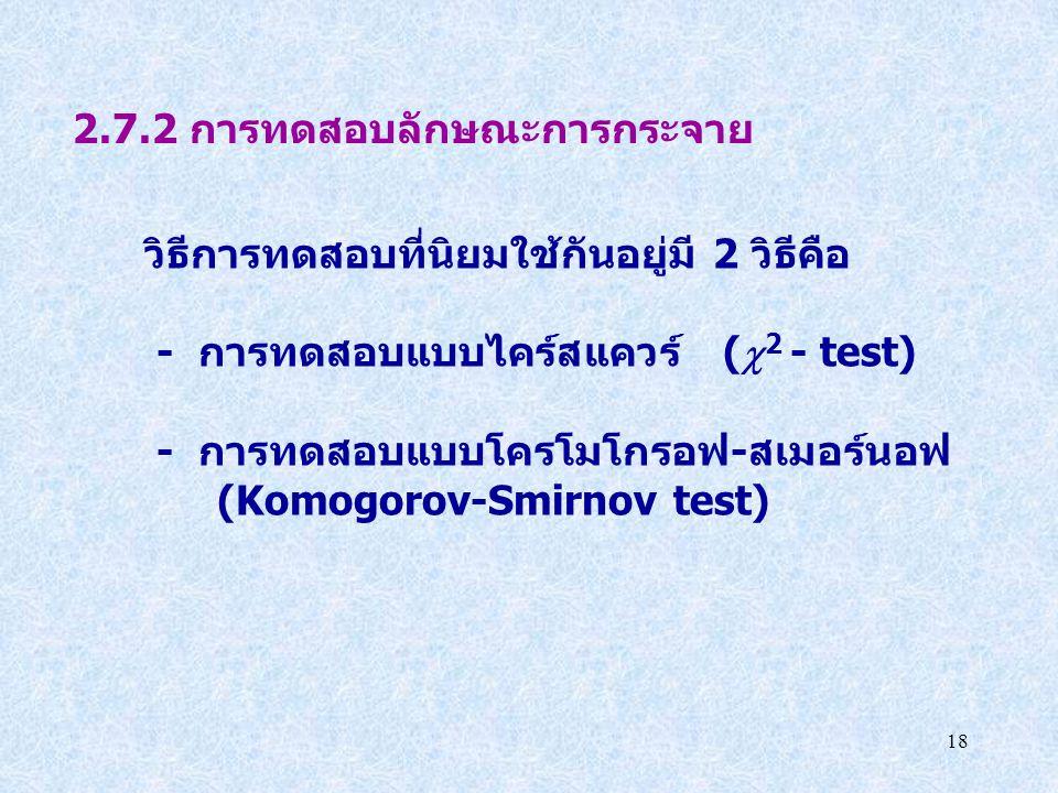 18 2.7.2 การทดสอบลักษณะการกระจาย วิธีการทดสอบที่นิยมใช้กันอยู่มี 2 วิธีคือ - การทดสอบแบบไคร์สแควร์ (  2 - test) - การทดสอบแบบโครโมโกรอฟ-สเมอร์นอฟ (Ko