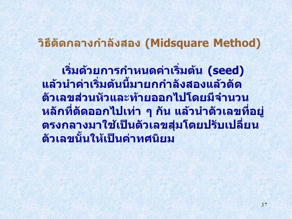 37 วิธีตัดกลางกำลังสอง (Midsquare Method) เริ่มด้วยการกำหนดค่าเริ่มต้น (seed) แล้วนำค่าเริ่มต้นนี้มายกกำลังสองแล้วตัด ตัวเลขส่วนหัวและท้ายออกไปโดยมีจำ