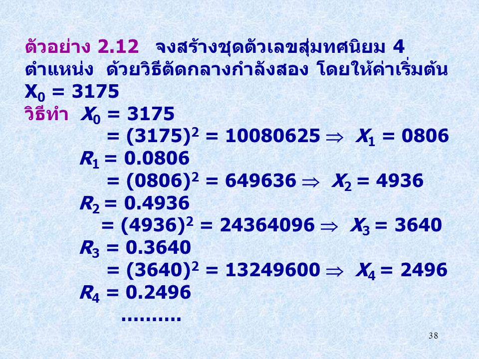 38 ตัวอย่าง 2.12 จงสร้างชุดตัวเลขสุ่มทศนิยม 4 ตำแหน่ง ด้วยวิธีตัดกลางกำลังสอง โดยให้ค่าเริ่มต้น X 0 = 3175 วิธีทำ X 0 = 3175 = (3175) 2 = 10080625  X
