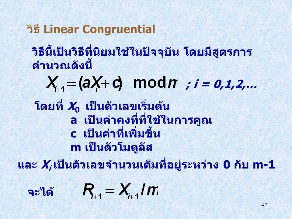 47 วิธี Linear Congruential วิธีนี้เป็นวิธีที่นิยมใช้ในปัจจุบัน โดยมีสูตรการ คำนวณดังนี้ ; i = 0,1,2,… โดยที่ X 0 เป็นตัวเลขเริ่มต้น a เป็นค่าคงที่ที่