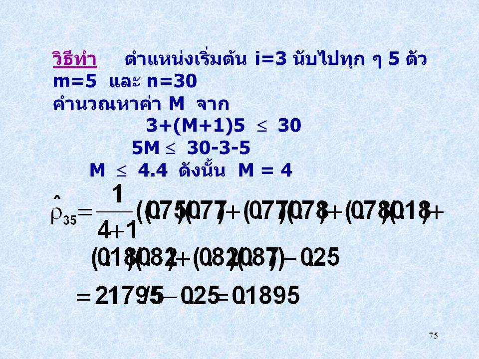 75 วิธีทำ ตำแหน่งเริ่มต้น i=3 นับไปทุก ๆ 5 ตัว m=5 และ n=30 คำนวณหาค่า M จาก 3+(M+1)5  30 5M  30-3-5 M  4.4 ดังนั้น M = 4