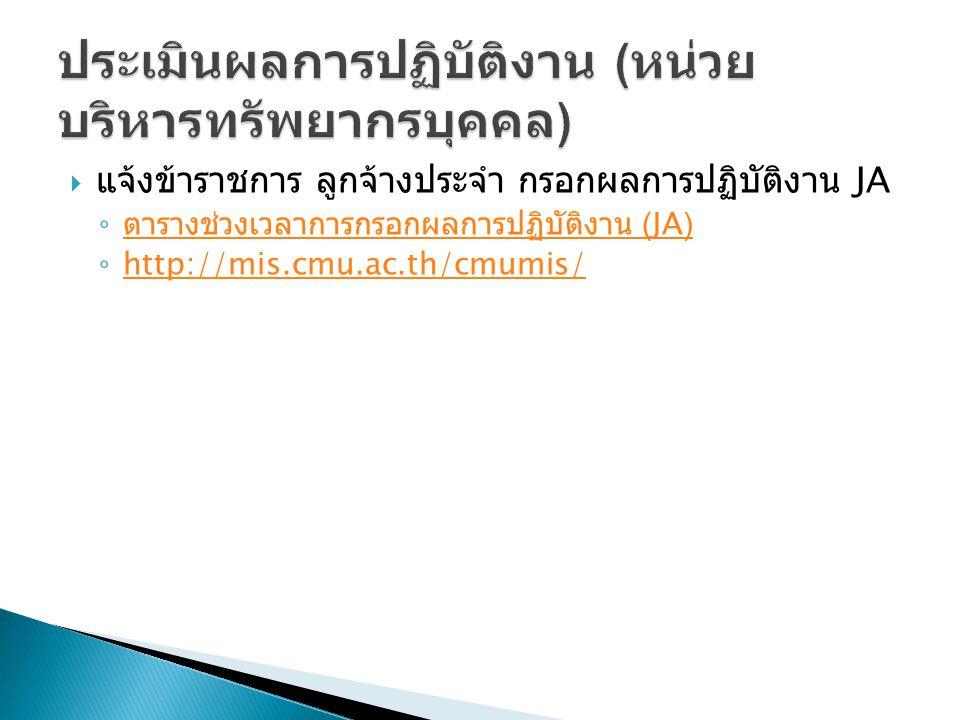  แจ้งข้าราชการ ลูกจ้างประจำ กรอกผลการปฏิบัติงาน JA ◦ ตารางช่วงเวลาการกรอกผลการปฏิบัติงาน (JA) ตารางช่วงเวลาการกรอกผลการปฏิบัติงาน (JA) ◦ http://mis.cmu.ac.th/cmumis/ http://mis.cmu.ac.th/cmumis/