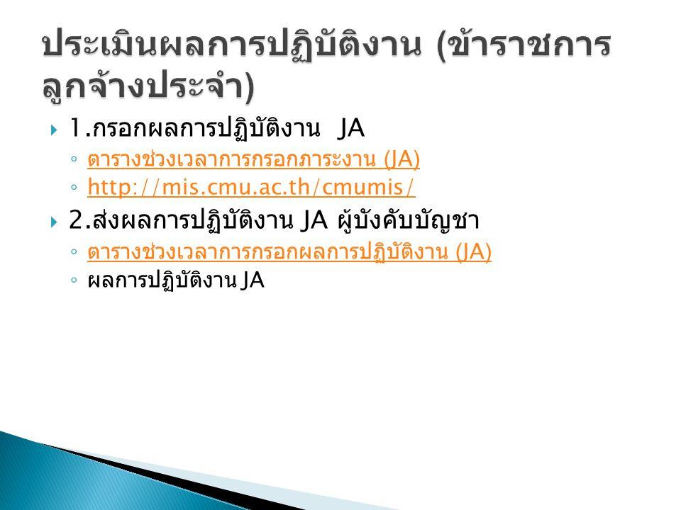  1. กรอกผลการปฏิบัติงาน JA ◦ ตารางช่วงเวลาการกรอกภาระงาน (JA) ตารางช่วงเวลาการกรอกภาระงาน (JA) ◦ http://mis.cmu.ac.th/cmumis/ http://mis.cmu.ac.th/cm