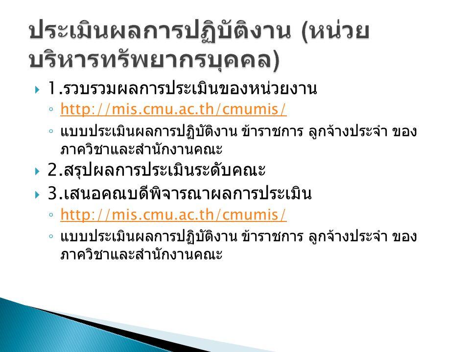  1. รวบรวมผลการประเมินของหน่วยงาน ◦ http://mis.cmu.ac.th/cmumis/ http://mis.cmu.ac.th/cmumis/ ◦ แบบประเมินผลการปฏิบัติงาน ข้าราชการ ลูกจ้างประจำ ของ