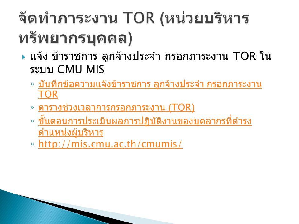  แจ้ง ข้าราชการ ลูกจ้างประจำ กรอกภาระงาน TOR ใน ระบบ CMU MIS ◦ บันทึกข้อความแจ้งข้าราชการ ลูกจ้างประจำ กรอกภาระงาน TOR บันทึกข้อความแจ้งข้าราชการ ลูกจ้างประจำ กรอกภาระงาน TOR ◦ ตารางช่วงเวลาการกรอกภาระงาน (TOR) ตารางช่วงเวลาการกรอกภาระงาน (TOR) ◦ ขั้นตอนการประเมินผลการปฏิบัติงานของบุคลากรที่ดำรง ตำแหน่งผู้บริหาร ขั้นตอนการประเมินผลการปฏิบัติงานของบุคลากรที่ดำรง ตำแหน่งผู้บริหาร ◦ http://mis.cmu.ac.th/cmumis/ http://mis.cmu.ac.th/cmumis/