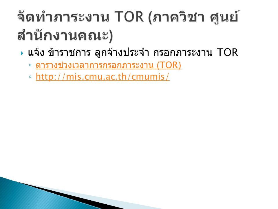  แจ้ง ข้าราชการ ลูกจ้างประจำ กรอกภาระงาน TOR ◦ ตารางช่วงเวลาการกรอกภาระงาน (TOR) ตารางช่วงเวลาการกรอกภาระงาน (TOR) ◦ http://mis.cmu.ac.th/cmumis/ http://mis.cmu.ac.th/cmumis/