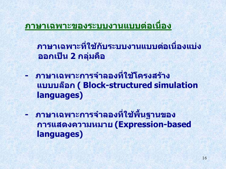16 ภาษาเฉพาะของระบบงานแบบต่อเนื่อง ภาษาเฉพาะที่ใช้กับระบบงานแบบต่อเนื่องแบ่ง ออกเป็น 2 กลุ่มคือ - ภาษาเฉพาะการจำลองที่ใช้โครงสร้าง แบบบล็อก ( Block-st