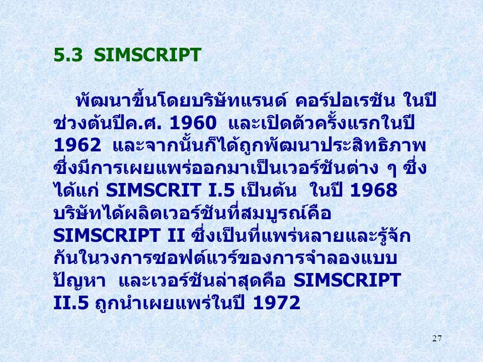 27 5.3 SIMSCRIPT พัฒนาขึ้นโดยบริษัทแรนด์ คอร์ปอเรชัน ในปี ช่วงต้นปีค.ศ. 1960 และเปิดตัวครั้งแรกในปี 1962 และจากนั้นก็ได้ถูกพัฒนาประสิทธิภาพ ซึ่งมีการเ
