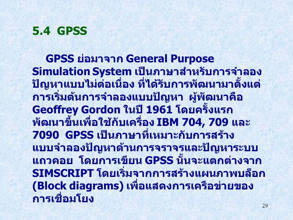 29 5.4 GPSS GPSS ย่อมาจาก General Purpose Simulation System เป็นภาษาสำหรับการจำลอง ปัญหาแบบไม่ต่อเนื่อง ที่ได้รับการพัฒนามาตั้งแต่ การเริ่มต้นการจำลอง