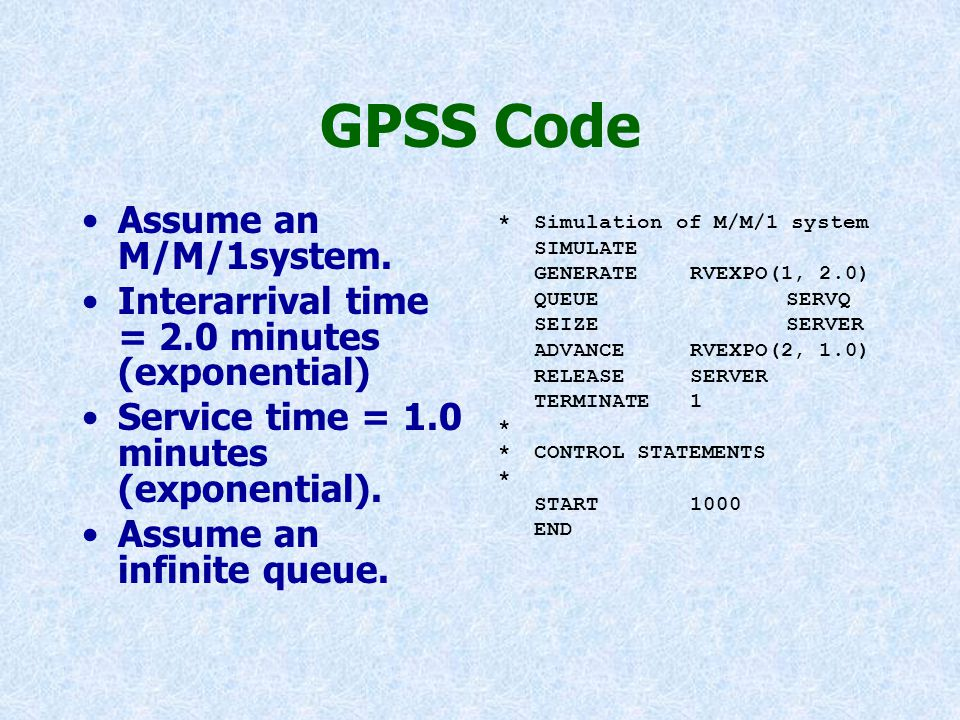 GPSS Code Assume an M/M/1system. Interarrival time = 2.0 minutes (exponential) Service time = 1.0 minutes (exponential). Assume an infinite queue. *Si