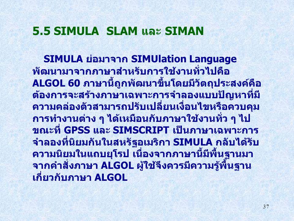 37 5.5 SIMULA SLAM และ SIMAN SIMULA ย่อมาจาก SIMUlation Language พัฒนามาจากภาษาสำหรับการใช้งานทั่วไปคือ ALGOL 60 ภาษานี้ถูกพัฒนาขึ้นโดยมีวัตถุประสงค์ค
