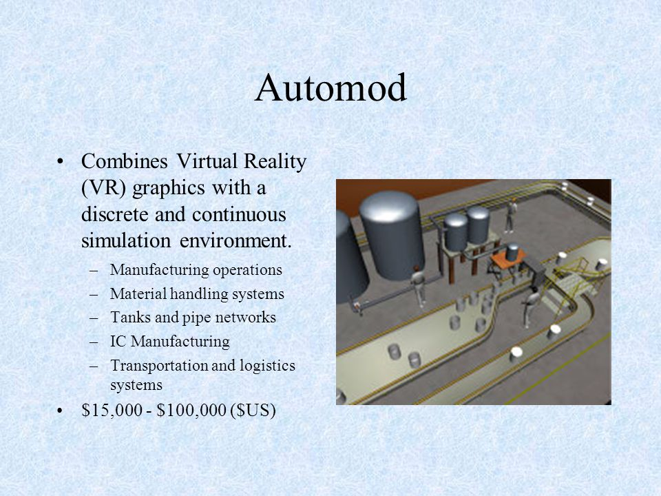 Automod Combines Virtual Reality (VR) graphics with a discrete and continuous simulation environment. –Manufacturing operations –Material handling sys
