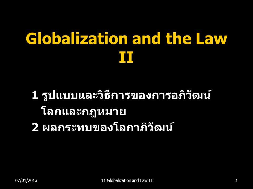Globalization and the Law II 1 รูปแบบและวิธีการของการอภิวัฒน์ โลกและกฎหมาย 2 ผลกระทบของโลกาภิวัฒน์ 107/01/201311 Globalization and Law II