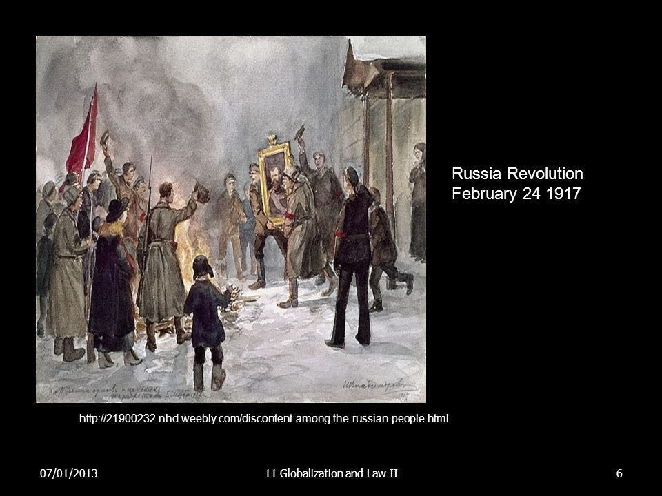 07/01/201311 Globalization and Law II6 Russia Revolution February 24 1917 http://21900232.nhd.weebly.com/discontent-among-the-russian-people.html
