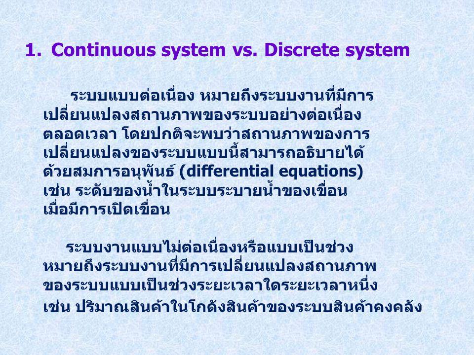 1.Continuous system vs. Discrete system ระบบแบบต่อเนื่อง หมายถึงระบบงานที่มีการ เปลี่ยนแปลงสถานภาพของระบบอย่างต่อเนื่อง ตลอดเวลา โดยปกติจะพบว่าสถานภาพ