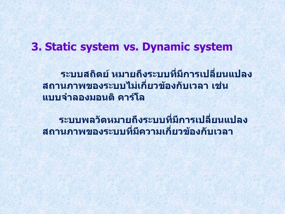 3. Static system vs. Dynamic system ระบบสถิตย์ หมายถึงระบบที่มีการเปลี่ยนแปลง สถานภาพของระบบไม่เกี่ยวข้องกับเวลา เช่น แบบจำลองมอนติ คาร์โล ระบบพลวัตหม