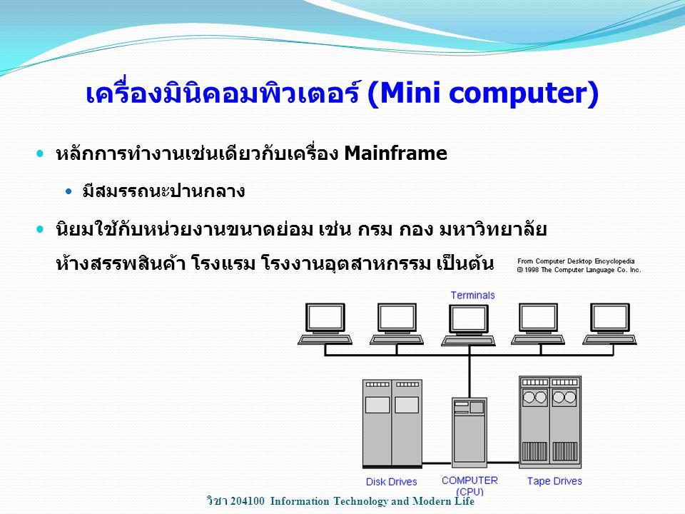 วิชา 204100 Information Technology and Modern Life เครื่องมินิคอมพิวเตอร์ (Mini computer) หลักการทำงานเช่นเดียวกับเครื่อง Mainframe มีสมรรถนะปานกลาง น