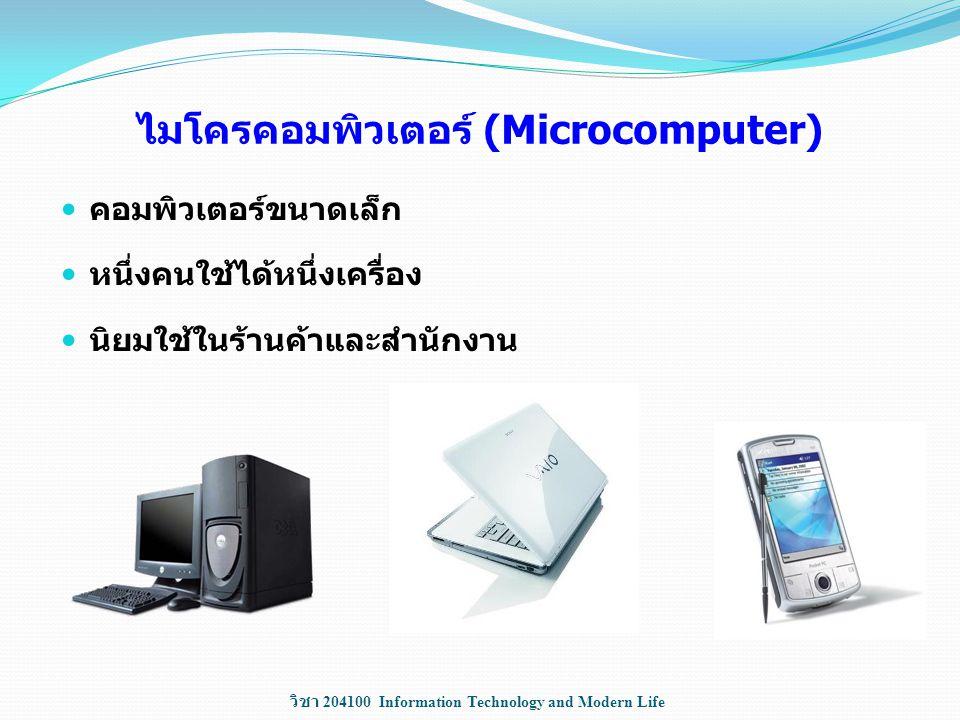 วิชา 204100 Information Technology and Modern Life ไมโครคอมพิวเตอร์ (Microcomputer) คอมพิวเตอร์ขนาดเล็ก หนึ่งคนใช้ได้หนึ่งเครื่อง นิยมใช้ในร้านค้าและส