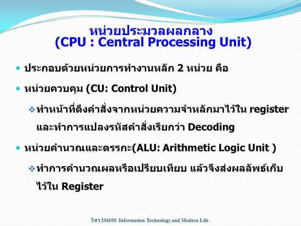 วิชา 204100 Information Technology and Modern Life หน่วยประมวลผลกลาง (CPU : Central Processing Unit) ประกอบด้วยหน่วยการทำงานหลัก 2 หน่วย คือ หน่วยควบค