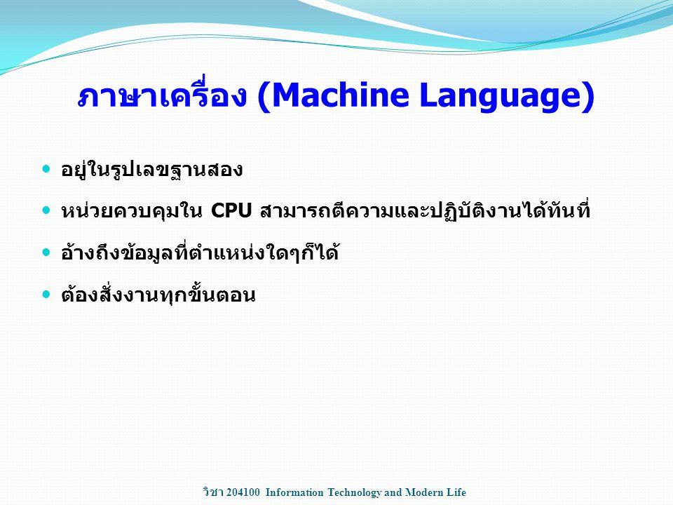 วิชา 204100 Information Technology and Modern Life ภาษาเครื่อง (Machine Language) อยู่ในรูปเลขฐานสอง หน่วยควบคุมใน CPU สามารถตีความและปฏิบัติงานได้ทัน