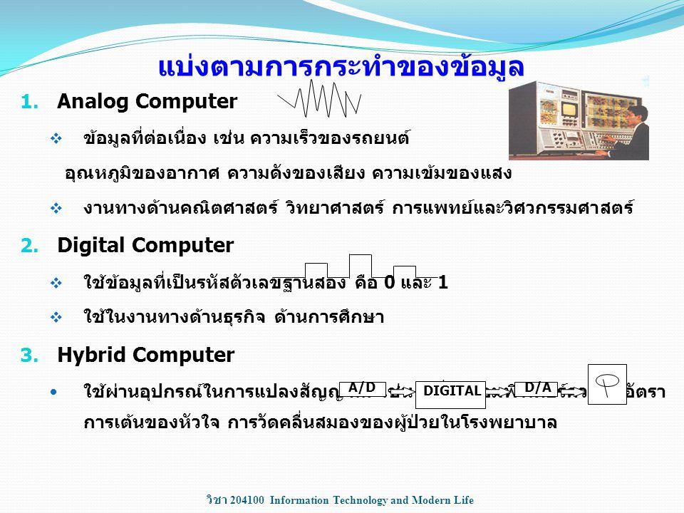 วิชา 204100 Information Technology and Modern Life แบ่งตามการกระทำของข้อมูล 1. Analog Computer  ข้อมูลที่ต่อเนื่อง เช่น ความเร็วของรถยนต์ อุณหภูมิของ