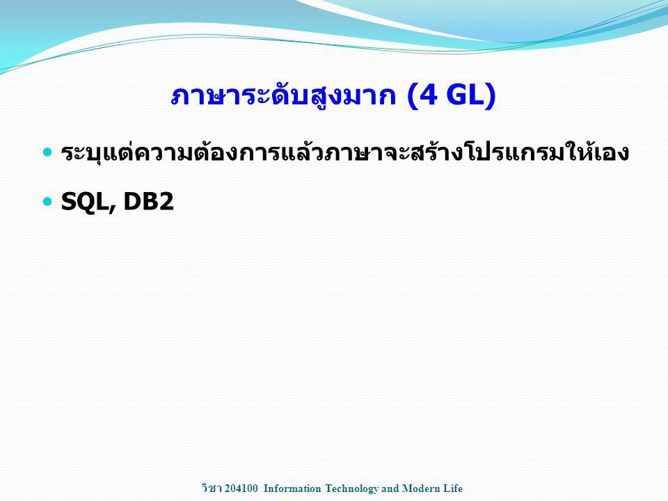 วิชา 204100 Information Technology and Modern Life ภาษาระดับสูงมาก (4 GL) ระบุแต่ความต้องการแล้วภาษาจะสร้างโปรแกรมให้เอง SQL, DB2