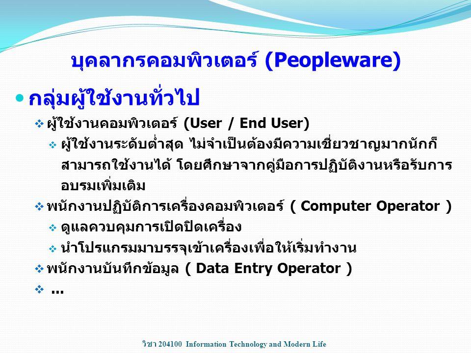วิชา 204100 Information Technology and Modern Life บุคลากรคอมพิวเตอร์ (Peopleware) กลุ่มผู้ใช้งานทั่วไป  ผู้ใช้งานคอมพิวเตอร์ (User / End User)  ผู้