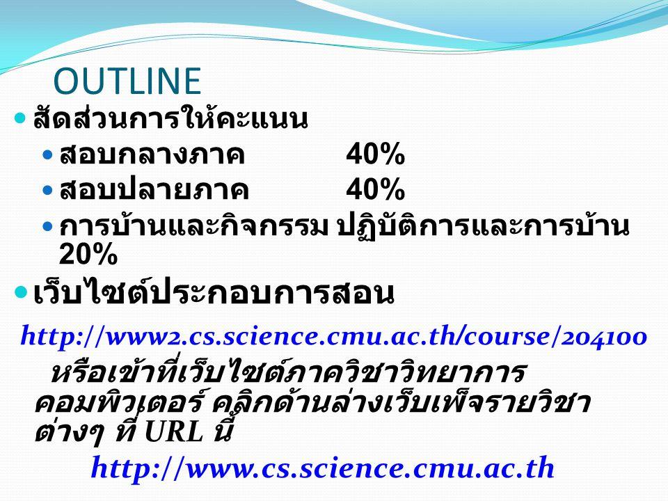 OUTLINE สัดส่วนการให้คะแนน สอบกลางภาค 40% สอบปลายภาค 40% การบ้านและกิจกรรม ปฏิบัติการและการบ้าน 20% เว็บไซต์ประกอบการสอน http://www2.cs.science.cmu.ac.th/course/204100 หรือเข้าที่เว็บไซต์ภาควิชาวิทยาการ คอมพิวเตอร์ คลิกด้านล่างเว็บเพ็จรายวิชา ต่างๆ ที่ URL นี้ http://www.cs.science.cmu.ac.th