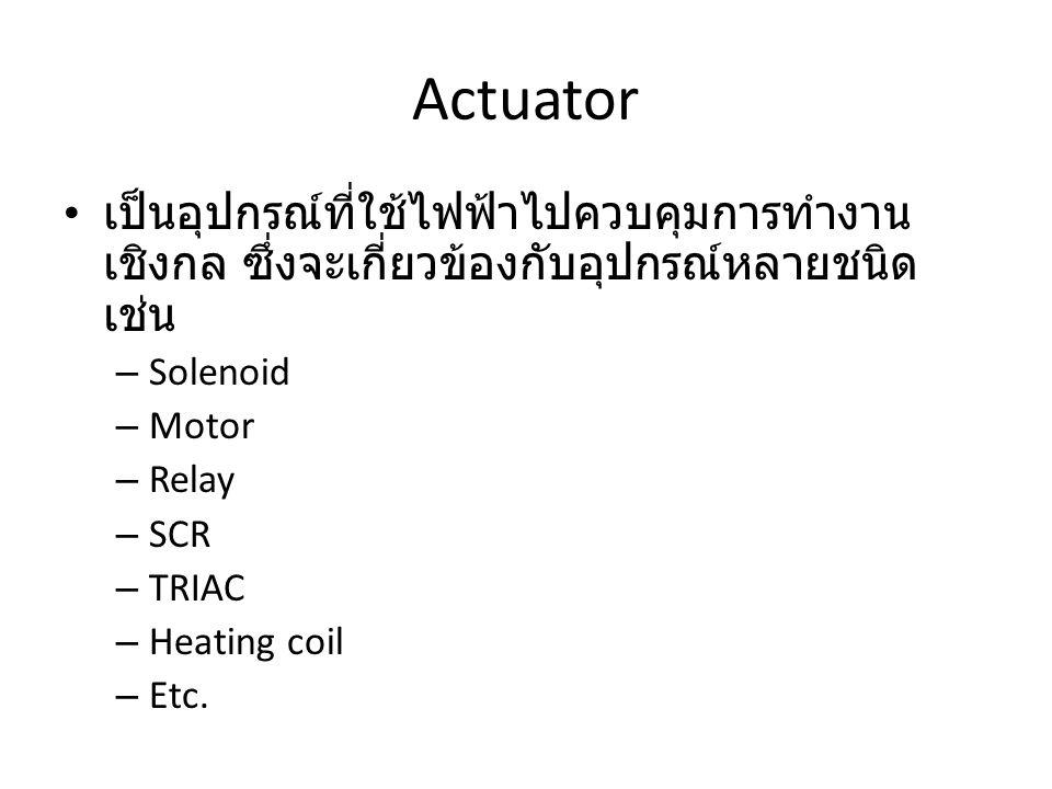 Actuator เป็นอุปกรณ์ที่ใช้ไฟฟ้าไปควบคุมการทำงาน เชิงกล ซึ่งจะเกี่ยวข้องกับอุปกรณ์หลายชนิด เช่น – Solenoid – Motor – Relay – SCR – TRIAC – Heating coil