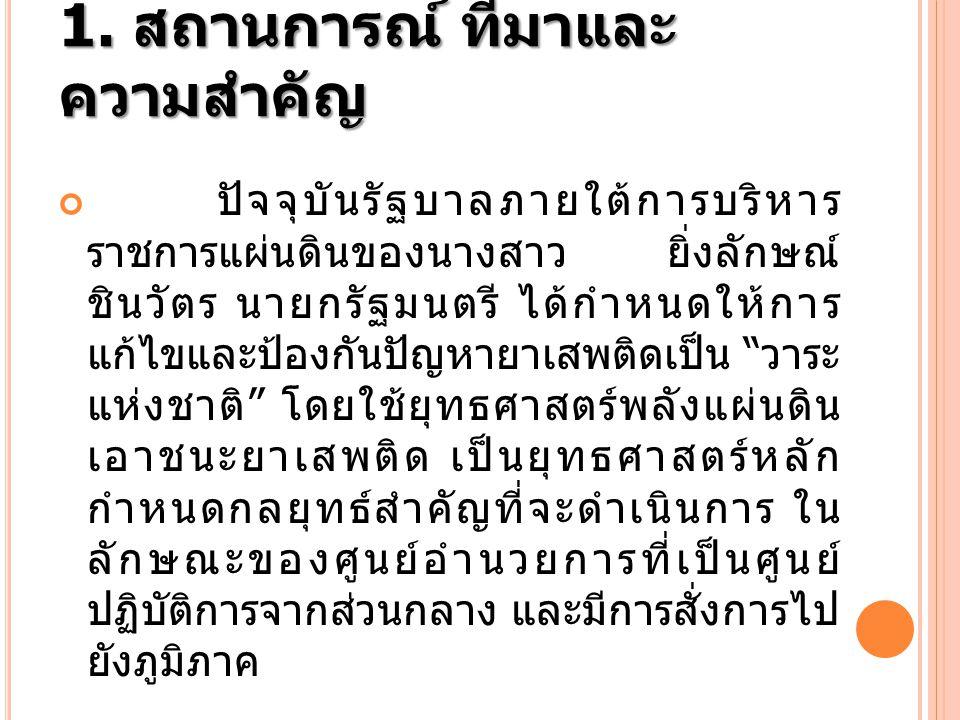 1. สถานการณ์ ที่มาและ ความสำคัญ ปัจจุบันรัฐบาลภายใต้การบริหาร ราชการแผ่นดินของนางสาว ยิ่งลักษณ์ ชินวัตร นายกรัฐมนตรี ได้กำหนดให้การ แก้ไขและป้องกันปัญ