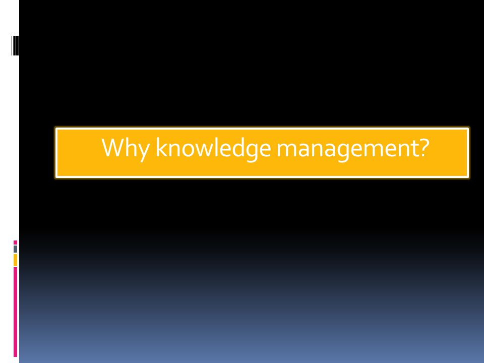 Why knowledge management?