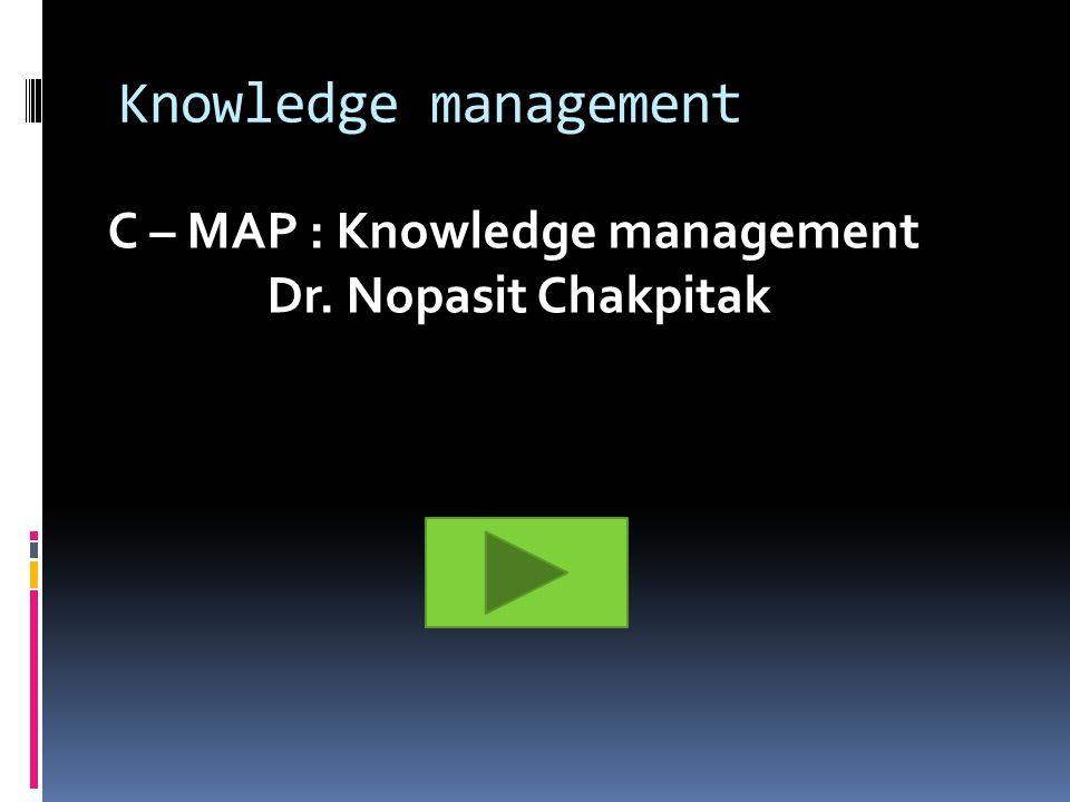 Knowledge management C – MAP : Knowledge management Dr. Nopasit Chakpitak