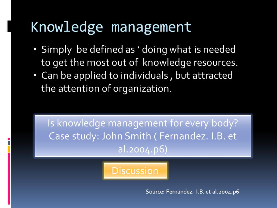 Knowledge management Simply be defined as ' doing what is needed to get the most out of knowledge resources. Can be applied to individuals, but attrac