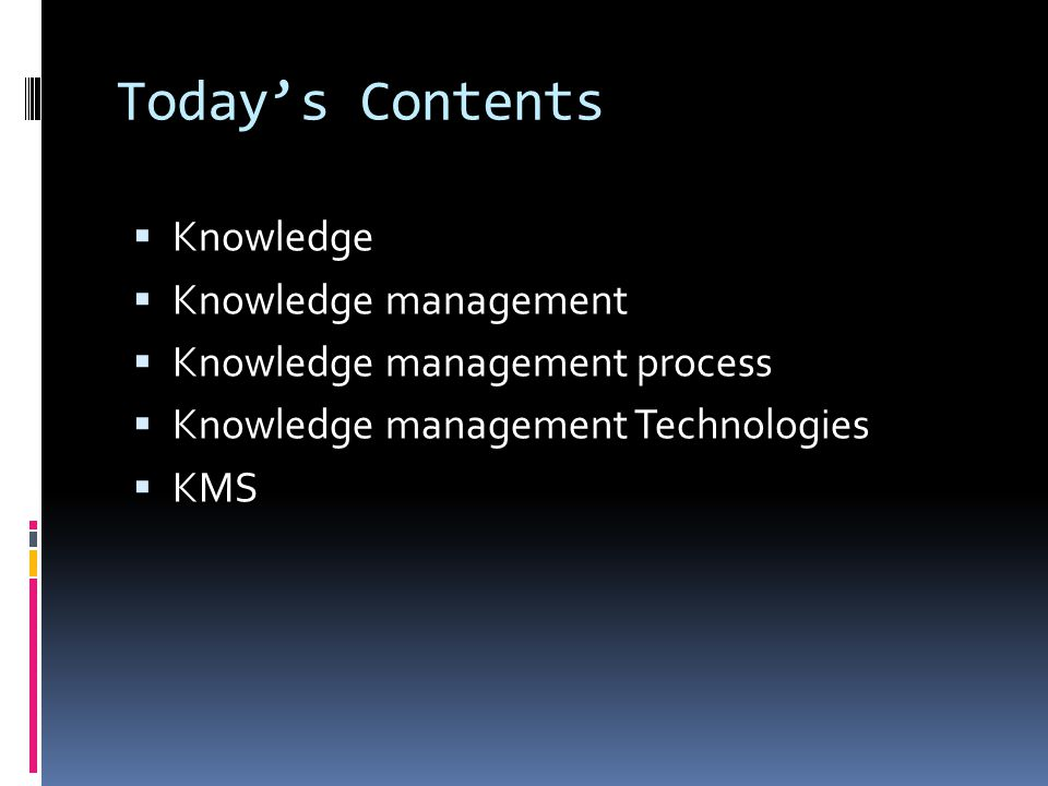 Today's Contents  Knowledge  Knowledge management  Knowledge management process  Knowledge management Technologies  KMS